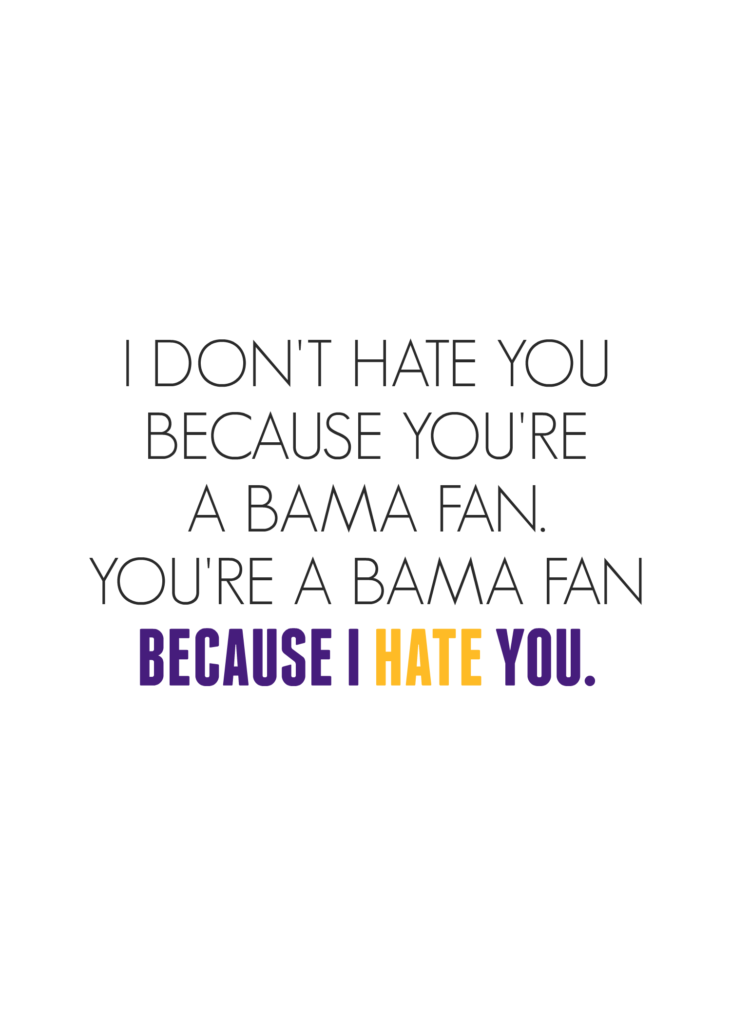 I Don't Hate You Because You're a Bama Fan, You're a Bama Fan Because I Hate You - LSU Mean Girls Quotes | Southern Flair